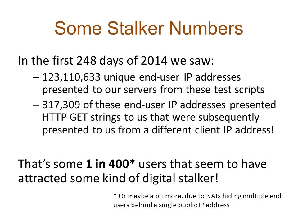 Some Stalker Numbers In the first 248 days of 2014 we saw: – 123,110,633 unique end-user IP addresses presented to our servers from these test scripts – 317,309 of these end-user IP addresses presented HTTP GET strings to us that were subsequently presented to us from a different client IP address.