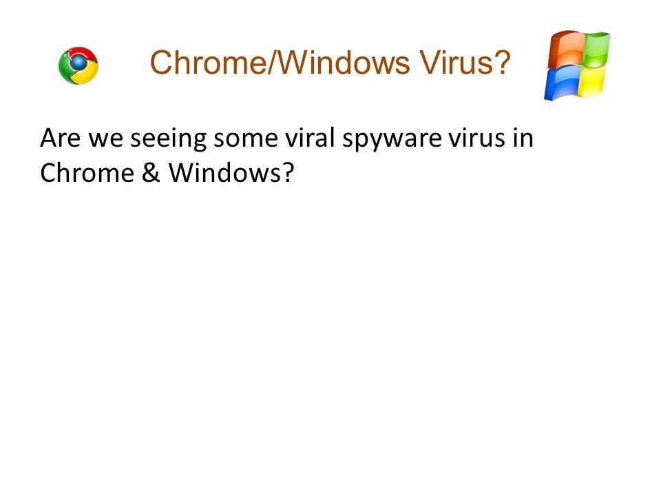 Chrome/Windows Virus Are we seeing some viral spyware virus in Chrome & Windows