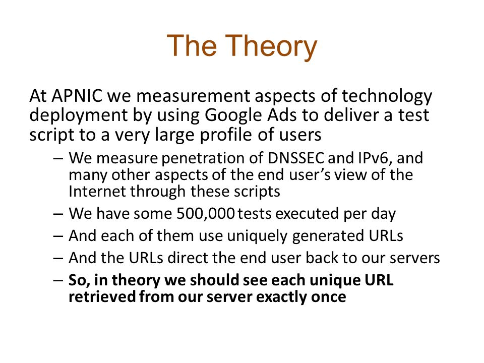 The Theory At APNIC we measurement aspects of technology deployment by using Google Ads to deliver a test script to a very large profile of users – We measure penetration of DNSSEC and IPv6, and many other aspects of the end user's view of the Internet through these scripts – We have some 500,000 tests executed per day – And each of them use uniquely generated URLs – And the URLs direct the end user back to our servers – So, in theory we should see each unique URL retrieved from our server exactly once