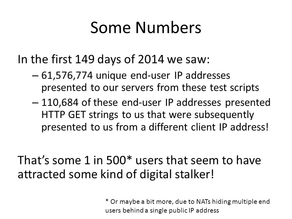 Some Numbers In the first 149 days of 2014 we saw: – 61,576,774 unique end-user IP addresses presented to our servers from these test scripts – 110,684 of these end-user IP addresses presented HTTP GET strings to us that were subsequently presented to us from a different client IP address.