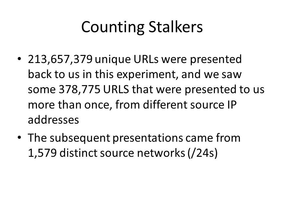 Counting Stalkers 213,657,379 unique URLs were presented back to us in this experiment, and we saw some 378,775 URLS that were presented to us more than once, from different source IP addresses The subsequent presentations came from 1,579 distinct source networks (/24s)