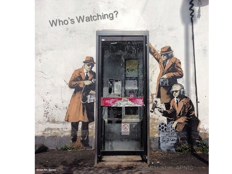 7 Who's Watching Street Art: Banksy Geoff Huston, APNIC