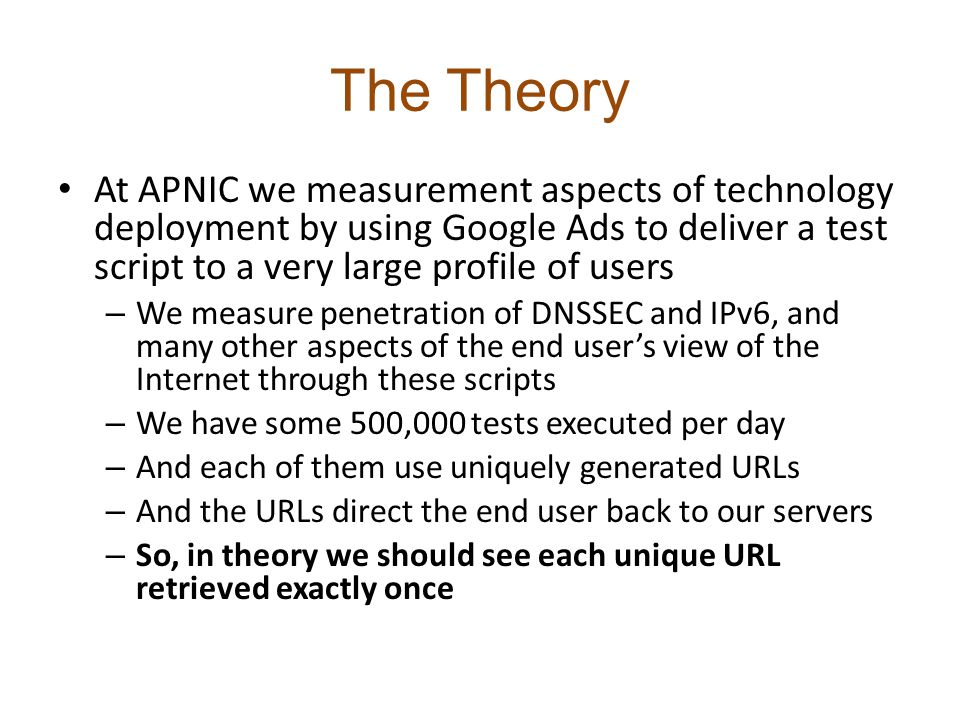 The Theory At APNIC we measurement aspects of technology deployment by using Google Ads to deliver a test script to a very large profile of users – We measure penetration of DNSSEC and IPv6, and many other aspects of the end user's view of the Internet through these scripts – We have some 500,000 tests executed per day – And each of them use uniquely generated URLs – And the URLs direct the end user back to our servers – So, in theory we should see each unique URL retrieved exactly once Right?