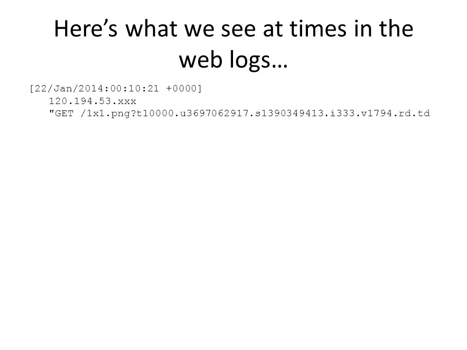 Here's what we see at times in the web logs… [22/Jan/2014:00:10:21 +0000] 120.194.53.xxx GET /1x1.png t10000.u3697062917.s1390349413.i333.v1794.rd.td
