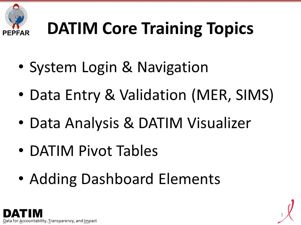 DATIM Data for Accountability, Transparency, and Impact DATIM Core Training Topics System Login & Navigation Data Entry & Validation (MER, SIMS) Data
