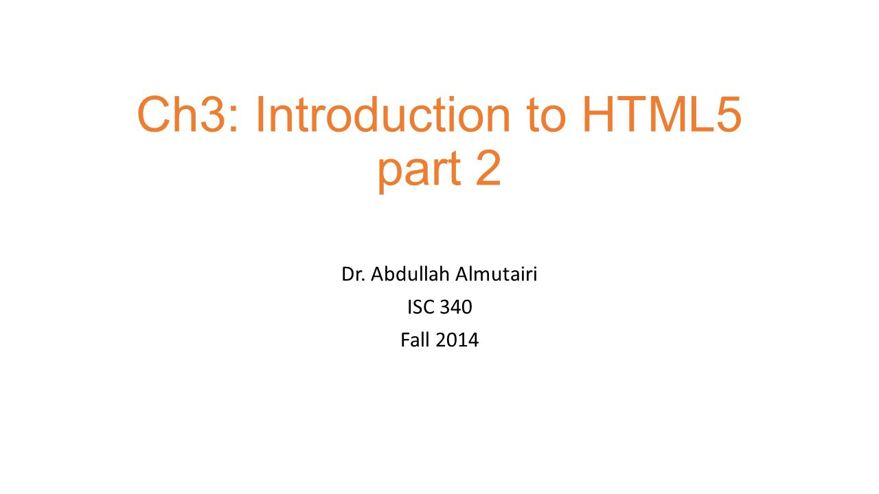 Ch3: Introduction to HTML5 part 2 Dr. Abdullah Almutairi ISC 340 Fall 2014