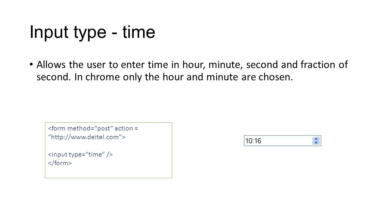 Input type - time Allows the user to enter time in hour, minute, second and fraction of second.