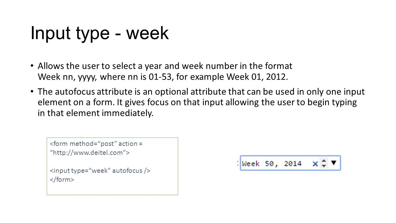Input type - week Allows the user to select a year and week number in the format Week nn, yyyy, where nn is 01-53, for example Week 01, 2012.