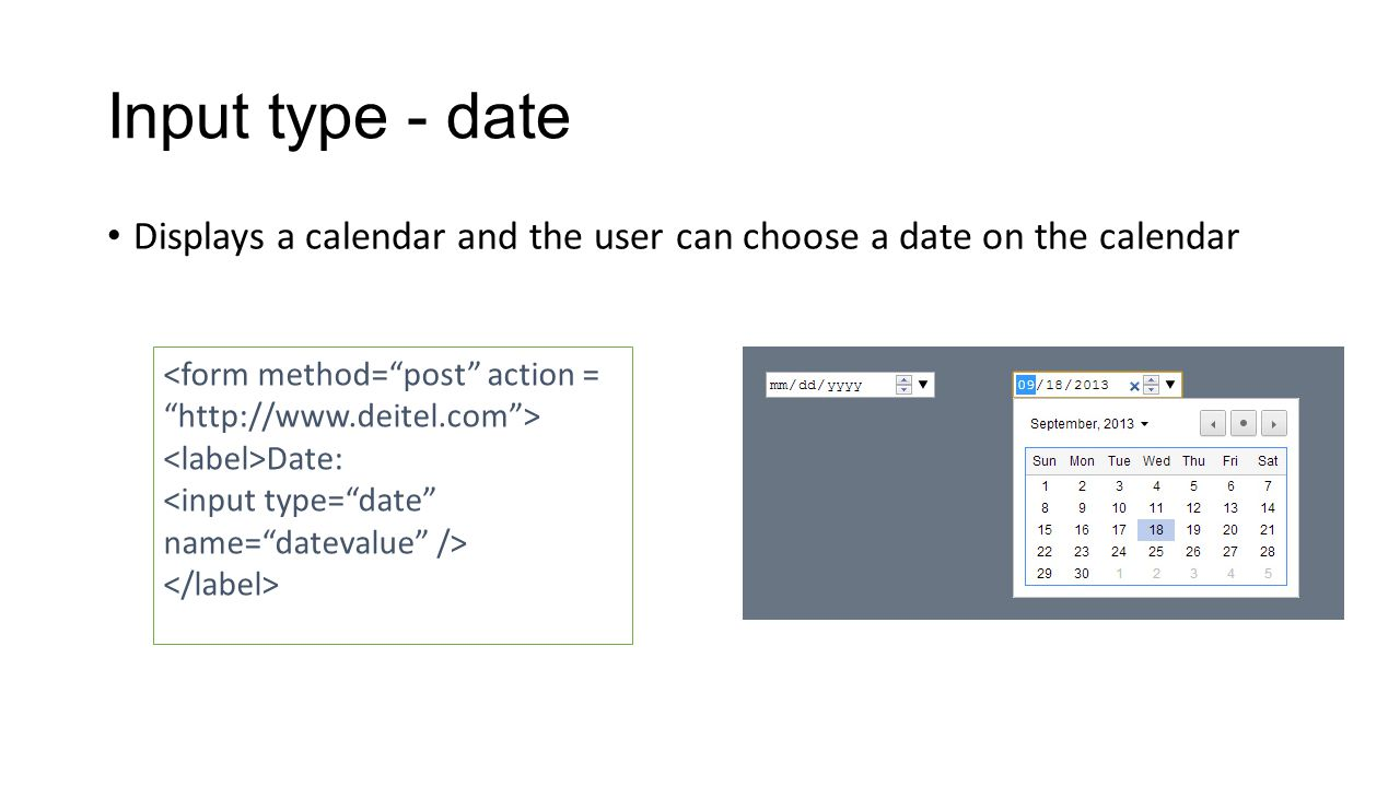 Input type - date Displays a calendar and the user can choose a date on the calendar Date: