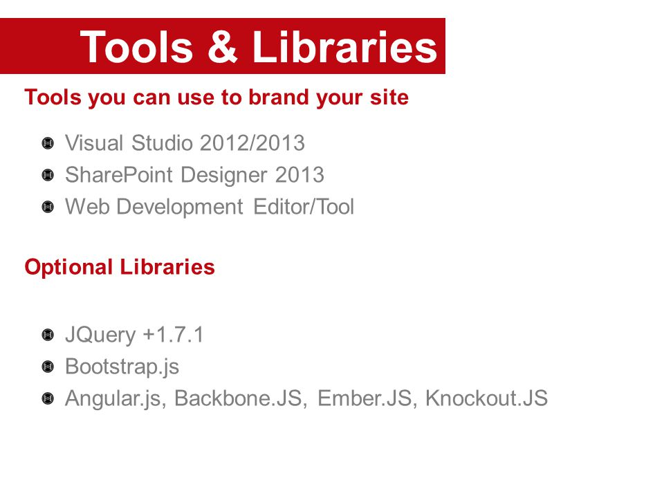 Tools & Libraries Tools you can use to brand your site Visual Studio 2012/2013 SharePoint Designer 2013 Web Development Editor/Tool JQuery +1.7.1 Bootstrap.js Angular.js, Backbone.JS, Ember.JS, Knockout.JS Optional Libraries