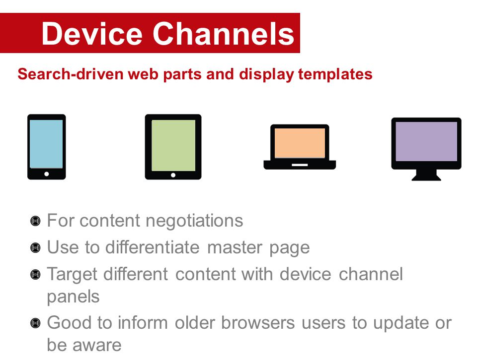Device Channels Search-driven web parts and display templates For content negotiations Use to differentiate master page Target different content with device channel panels Good to inform older browsers users to update or be aware