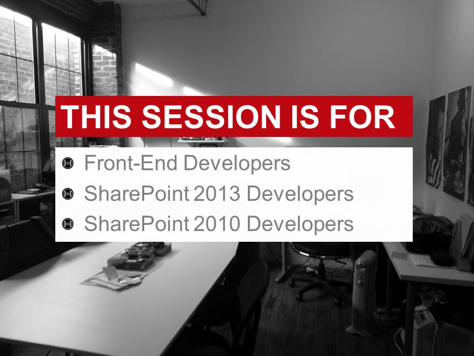 THIS SESSION IS FOR Front-End Developers SharePoint 2013 Developers SharePoint 2010 Developers
