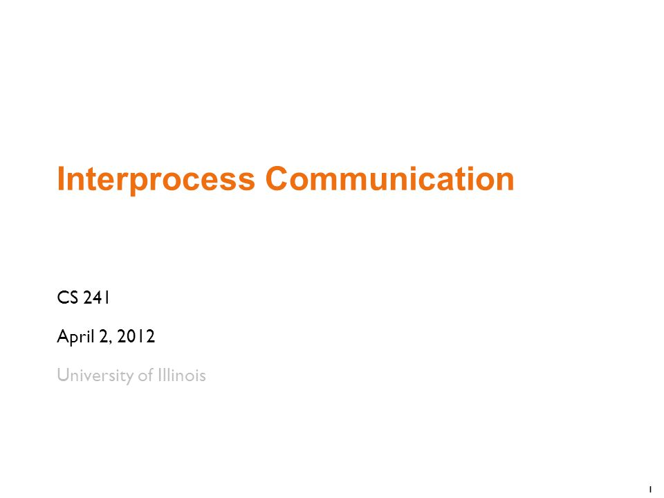 1 Interprocess Communication CS 241 April 2, 2012 University of Illinois