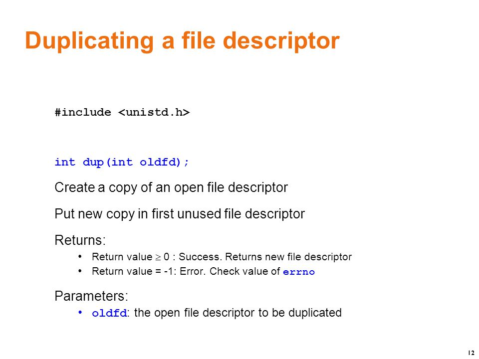 12 Duplicating a file descriptor #include int dup(int oldfd); Create a copy of an open file descriptor Put new copy in first unused file descriptor Returns: Return value  0 : Success.