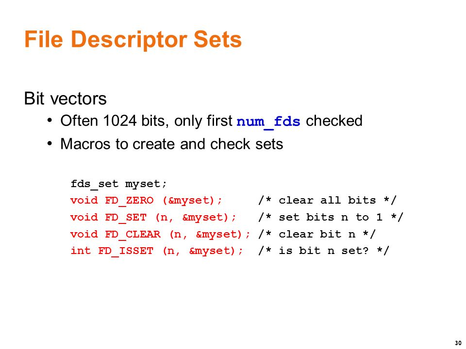 30 File Descriptor Sets Bit vectors Often 1024 bits, only first num_fds checked Macros to create and check sets fds_set myset; void FD_ZERO (&myset); /* clear all bits */ void FD_SET (n, &myset); /* set bits n to 1 */ void FD_CLEAR (n, &myset); /* clear bit n */ int FD_ISSET (n, &myset); /* is bit n set.