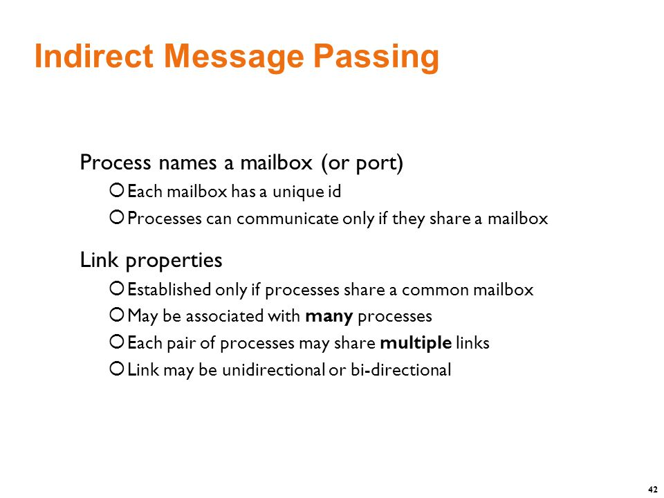 42 Indirect Message Passing Process names a mailbox (or port)  Each mailbox has a unique id  Processes can communicate only if they share a mailbox Link properties  Established only if processes share a common mailbox  May be associated with many processes  Each pair of processes may share multiple links  Link may be unidirectional or bi-directional