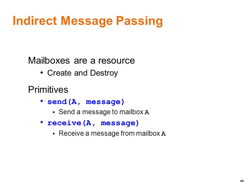 44 Indirect Message Passing Mailboxes are a resource Create and Destroy Primitives send(A, message)  Send a message to mailbox A receive(A, message)  Receive a message from mailbox A