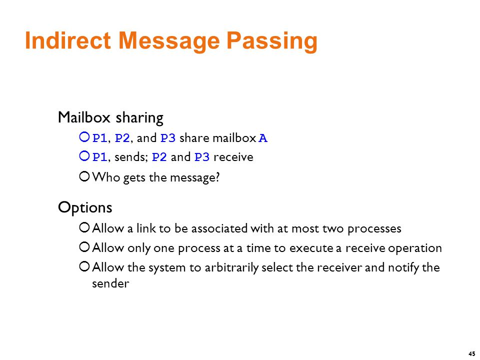 45 Indirect Message Passing Mailbox sharing  P1, P2, and P3 share mailbox A  P1, sends; P2 and P3 receive  Who gets the message.