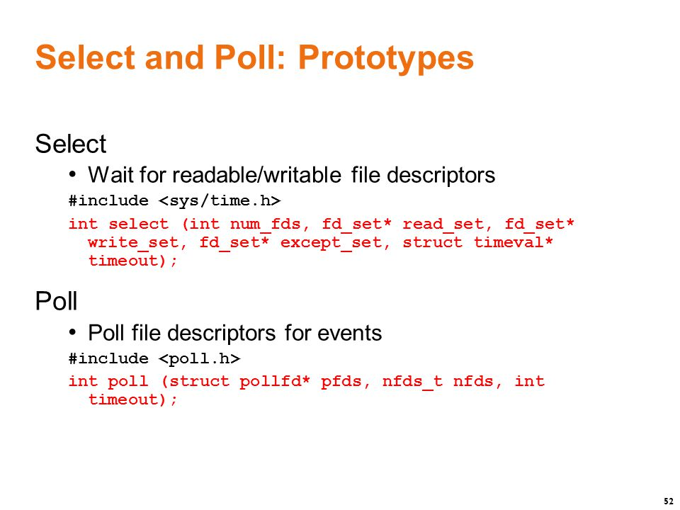 52 Select and Poll: Prototypes Select Wait for readable/writable file descriptors #include int select (int num_fds, fd_set* read_set, fd_set* write_set, fd_set* except_set, struct timeval* timeout); Poll Poll file descriptors for events #include int poll (struct pollfd* pfds, nfds_t nfds, int timeout);
