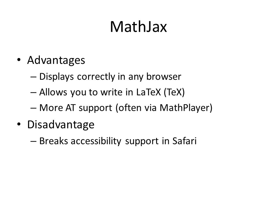MathML Advantage – The language of the Web Disadvantages – No one writes in MathML – Not all browsers can display it – Only one browser and screen rea