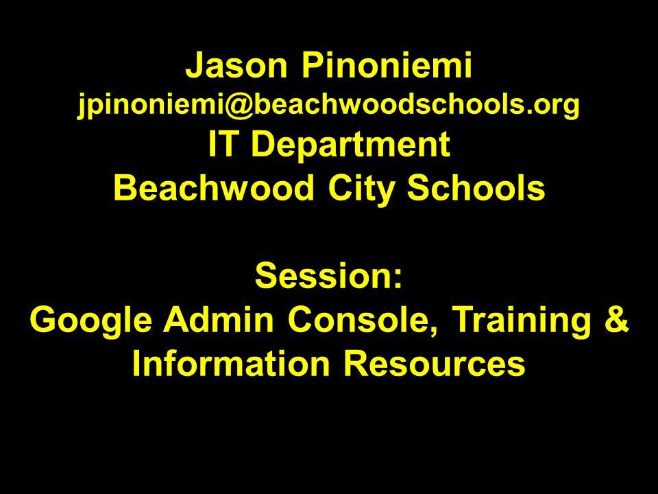 Jason Pinoniemi jpinoniemi@beachwoodschools.org IT Department Beachwood City Schools Session: Google Admin Console, Training & Information Resources