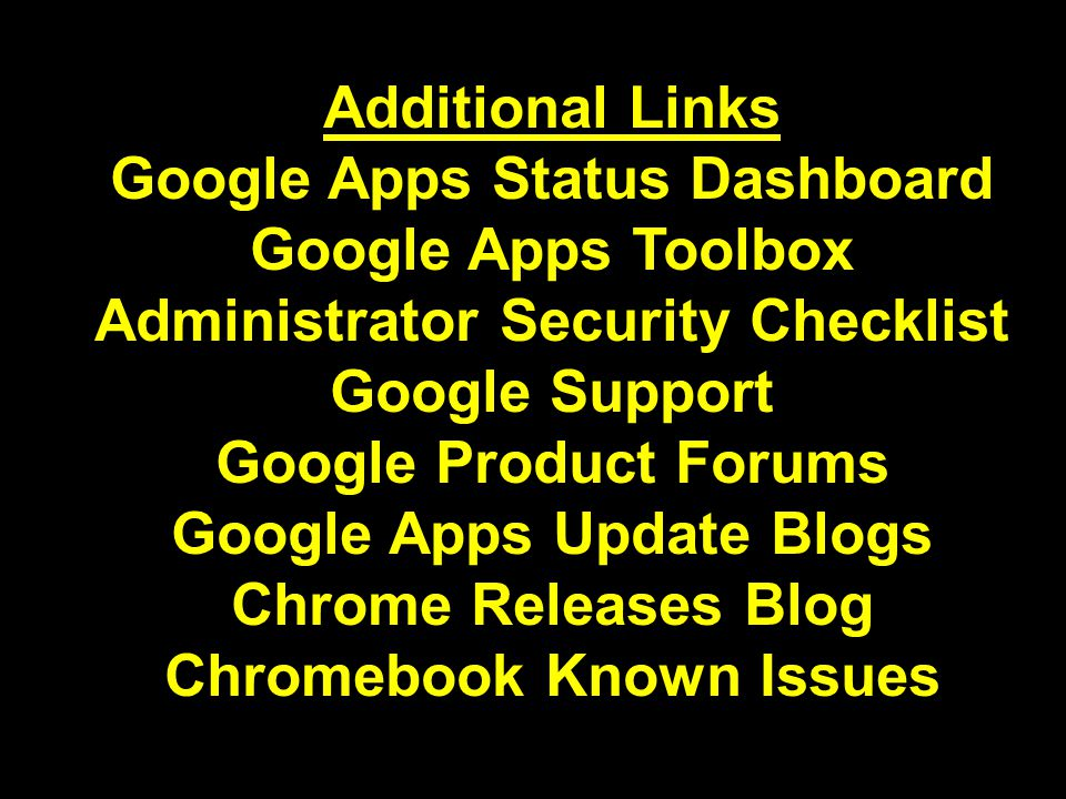 Additional Links Google Apps Status Dashboard Google Apps Toolbox Administrator Security Checklist Google Support Google Product Forums Google Apps Update Blogs Chrome Releases Blog Chromebook Known Issues