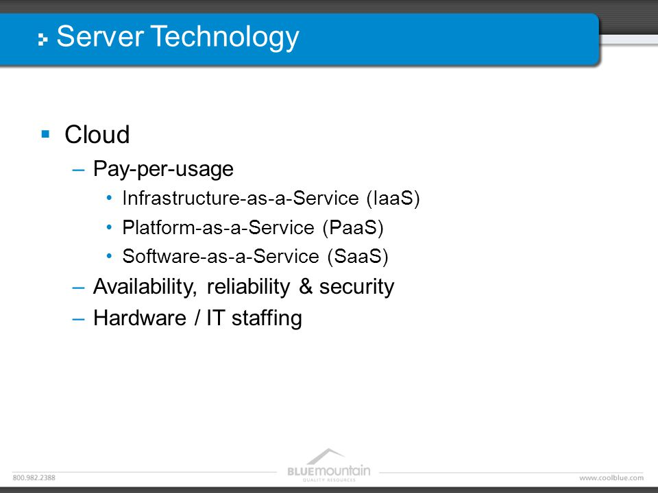 Server Technology  Cloud –Pay-per-usage Infrastructure-as-a-Service (IaaS) Platform-as-a-Service (PaaS) Software-as-a-Service (SaaS) –Availability, r