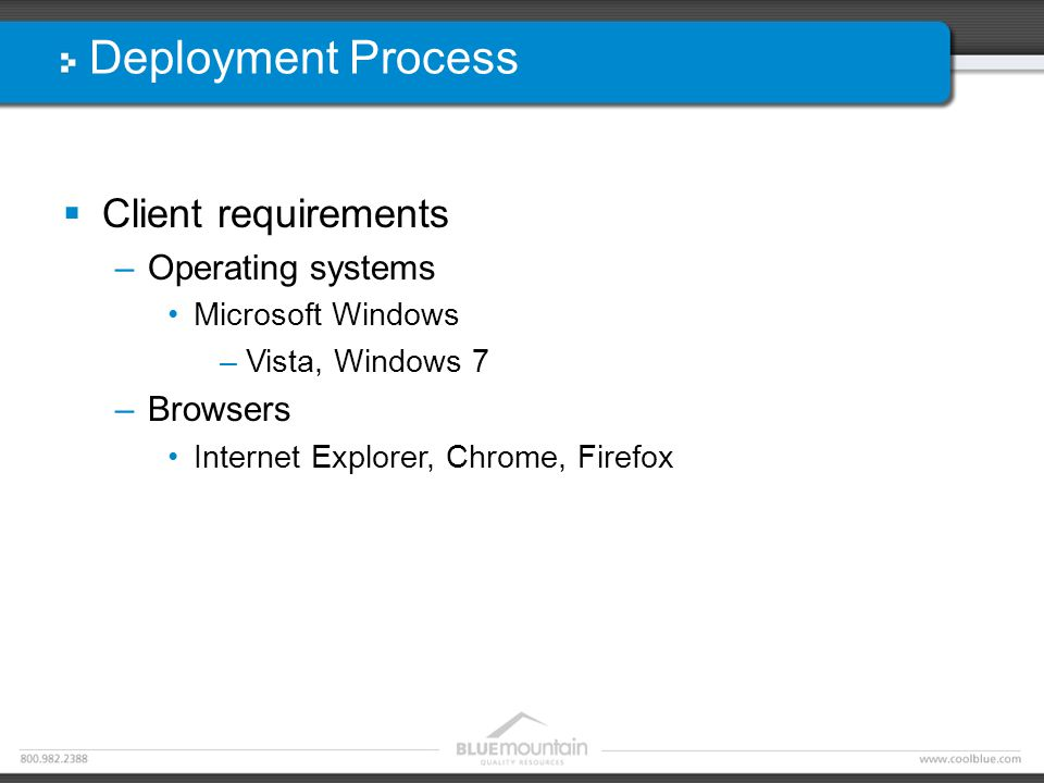 Deployment Process  Client requirements –Operating systems Microsoft Windows –Vista, Windows 7 –Browsers Internet Explorer, Chrome, Firefox