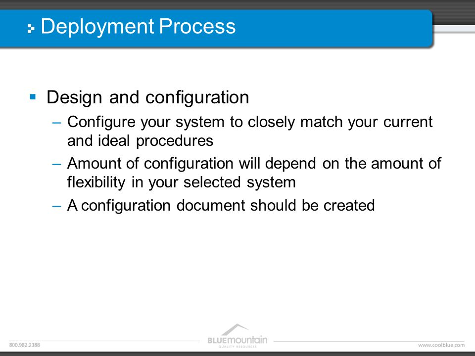 Deployment Process  Design and configuration –Configure your system to closely match your current and ideal procedures –Amount of configuration will