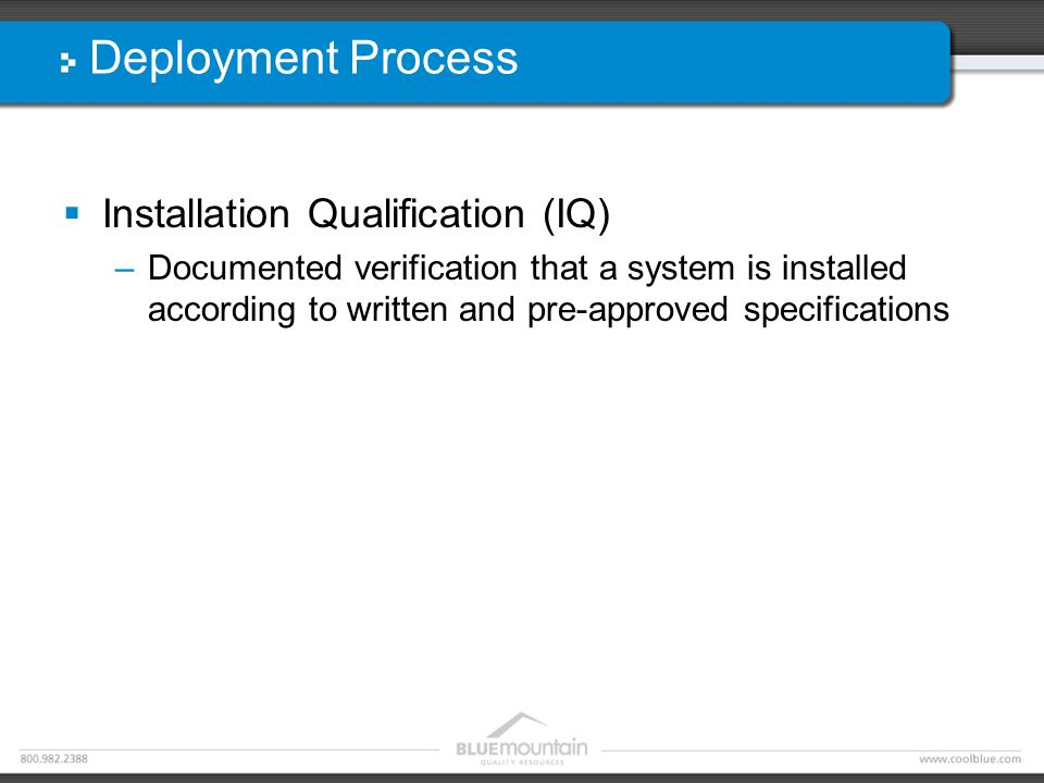 Deployment Process  Installation Qualification (IQ) –Documented verification that a system is installed according to written and pre-approved specifications