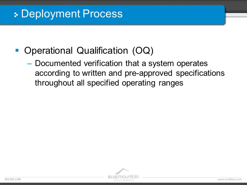 Deployment Process  Operational Qualification (OQ) –Documented verification that a system operates according to written and pre-approved specifications throughout all specified operating ranges