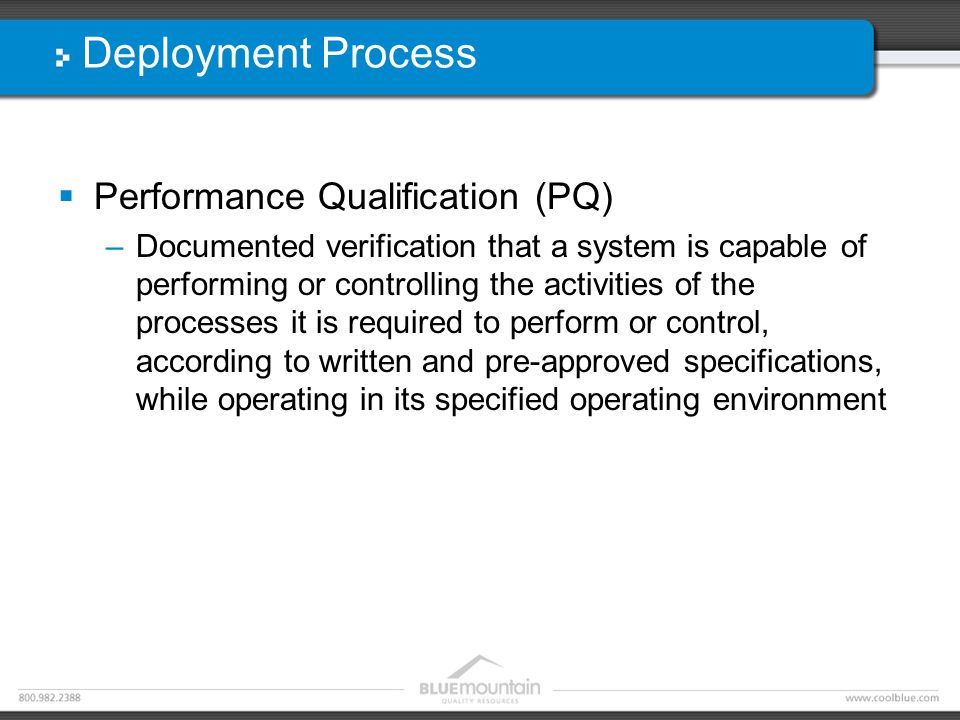 Deployment Process  Performance Qualification (PQ) –Documented verification that a system is capable of performing or controlling the activities of the processes it is required to perform or control, according to written and pre-approved specifications, while operating in its specified operating environment