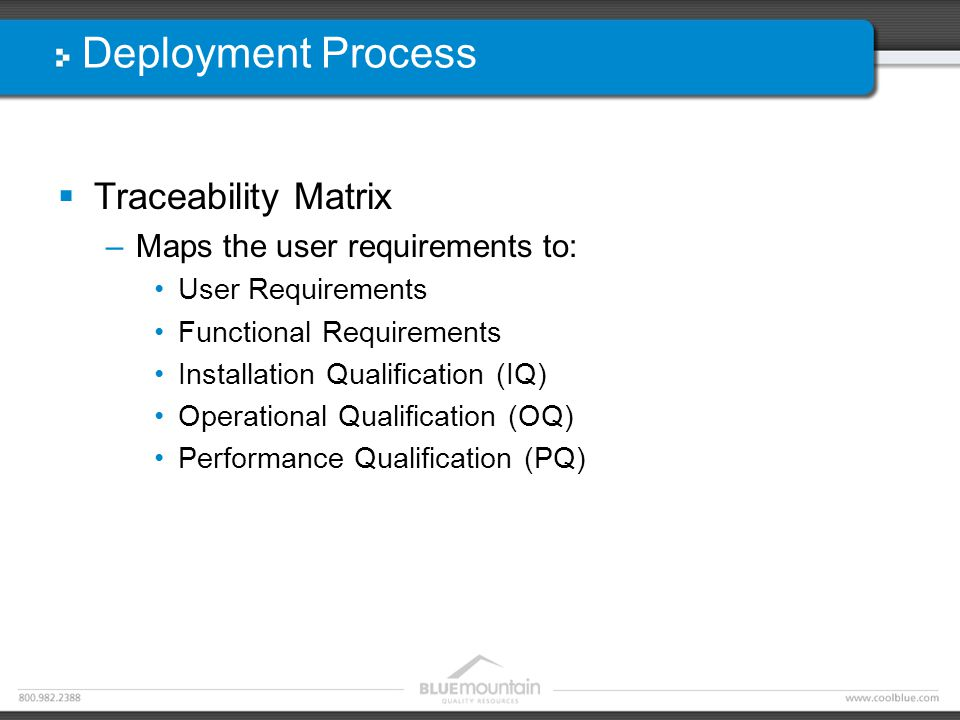 Deployment Process  Traceability Matrix –Maps the user requirements to: User Requirements Functional Requirements Installation Qualification (IQ) Operational Qualification (OQ) Performance Qualification (PQ)