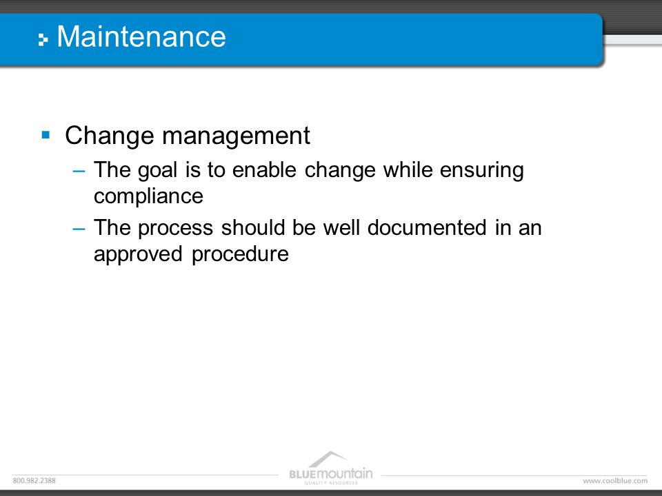 Maintenance  Change management –The goal is to enable change while ensuring compliance –The process should be well documented in an approved procedur