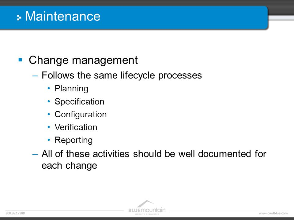 Maintenance  Change management –Follows the same lifecycle processes Planning Specification Configuration Verification Reporting –All of these activities should be well documented for each change