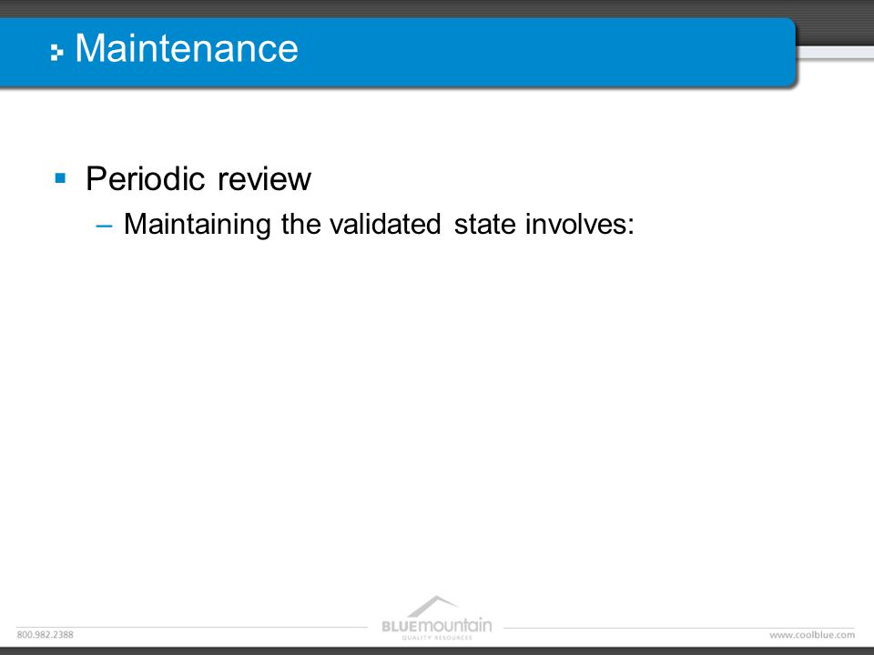 Maintenance  Periodic review –Maintaining the validated state involves: