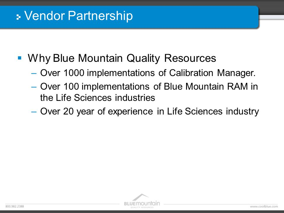 Vendor Partnership  Why Blue Mountain Quality Resources –Over 1000 implementations of Calibration Manager.
