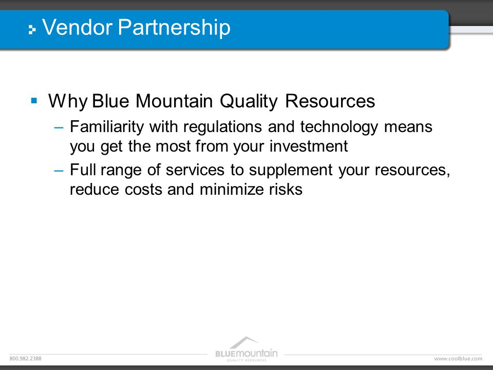 Vendor Partnership  Why Blue Mountain Quality Resources –Familiarity with regulations and technology means you get the most from your investment –Full range of services to supplement your resources, reduce costs and minimize risks