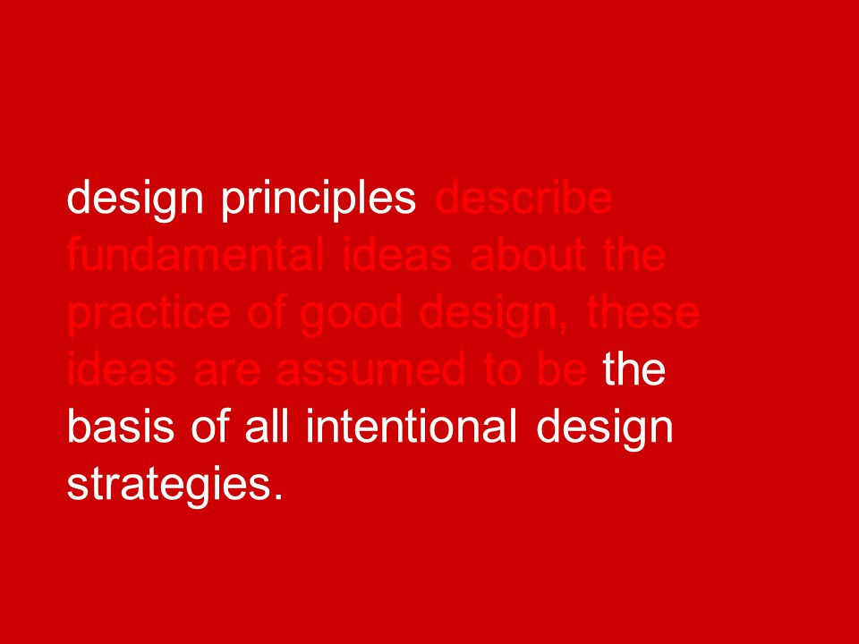design principles describe fundamental ideas about the practice of good design, these ideas are assumed to be the basis of all intentional design strategies.