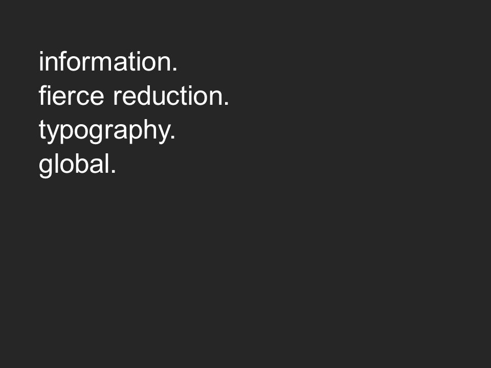 information. fierce reduction. typography. global.