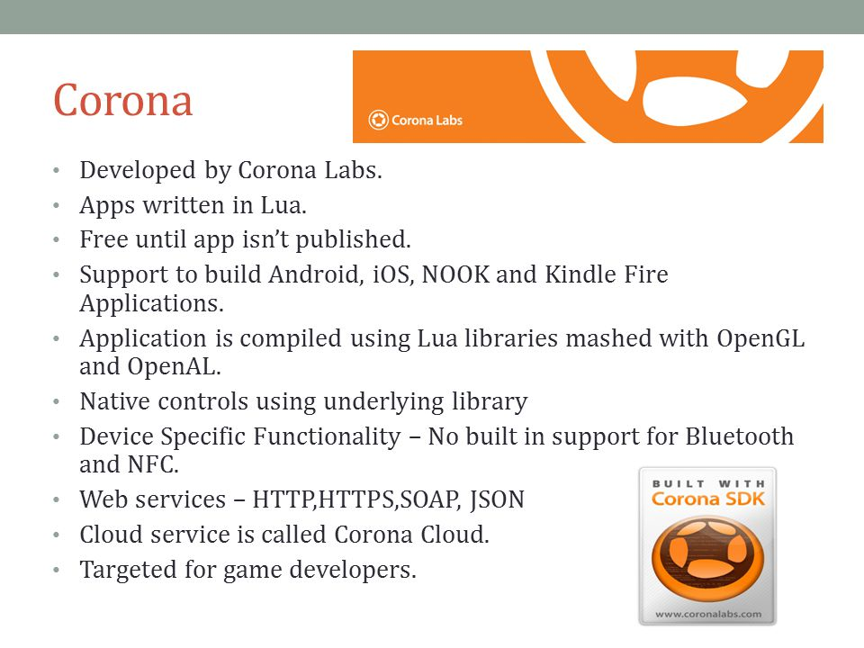 Corona Developed by Corona Labs. Apps written in Lua. Free until app isn't published. Support to build Android, iOS, NOOK and Kindle Fire Applications