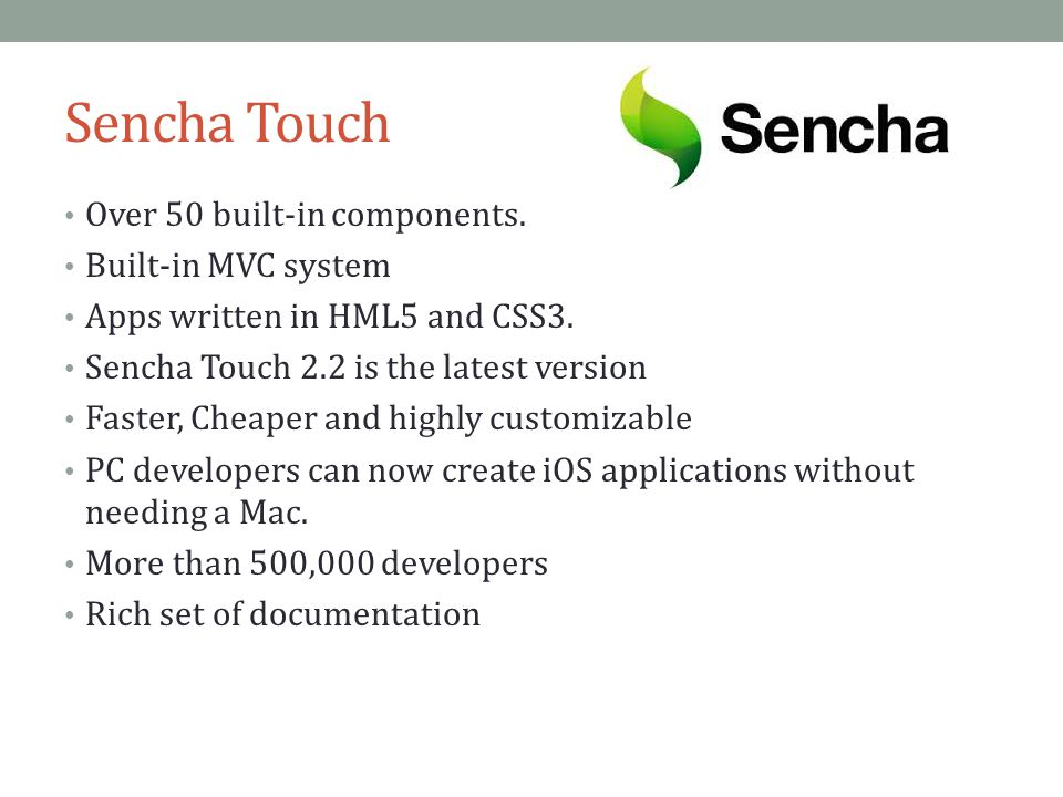Sencha Touch Over 50 built-in components.Built-in MVC system Apps written in HML5 and CSS3.