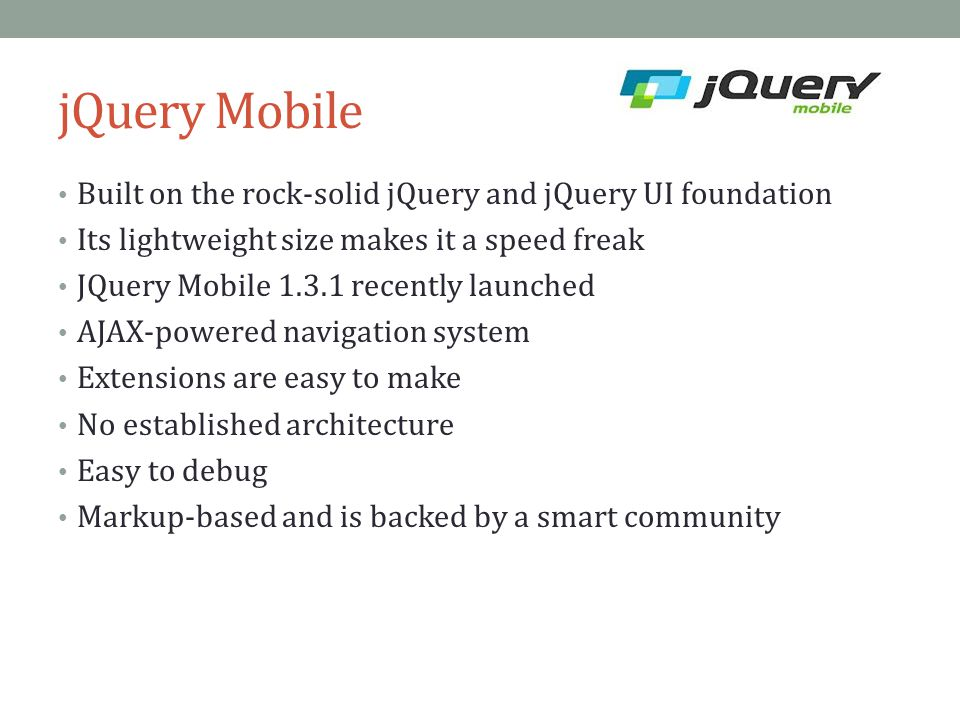 jQuery Mobile Built on the rock-solid jQuery and jQuery UI foundation Its lightweight size makes it a speed freak JQuery Mobile 1.3.1 recently launche