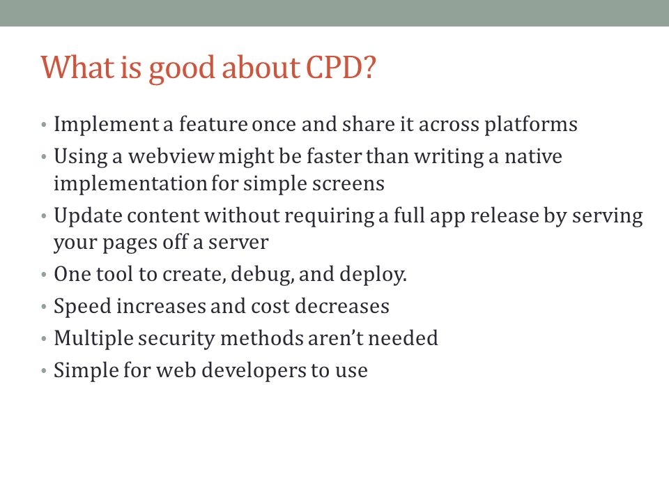 What is good about CPD? Implement a feature once and share it across platforms Using a webview might be faster than writing a native implementation fo