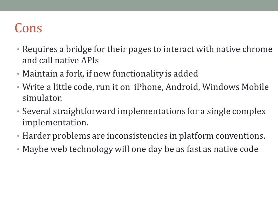 Cons Requires a bridge for their pages to interact with native chrome and call native APIs Maintain a fork, if new functionality is added Write a little code, run it on iPhone, Android, Windows Mobile simulator.