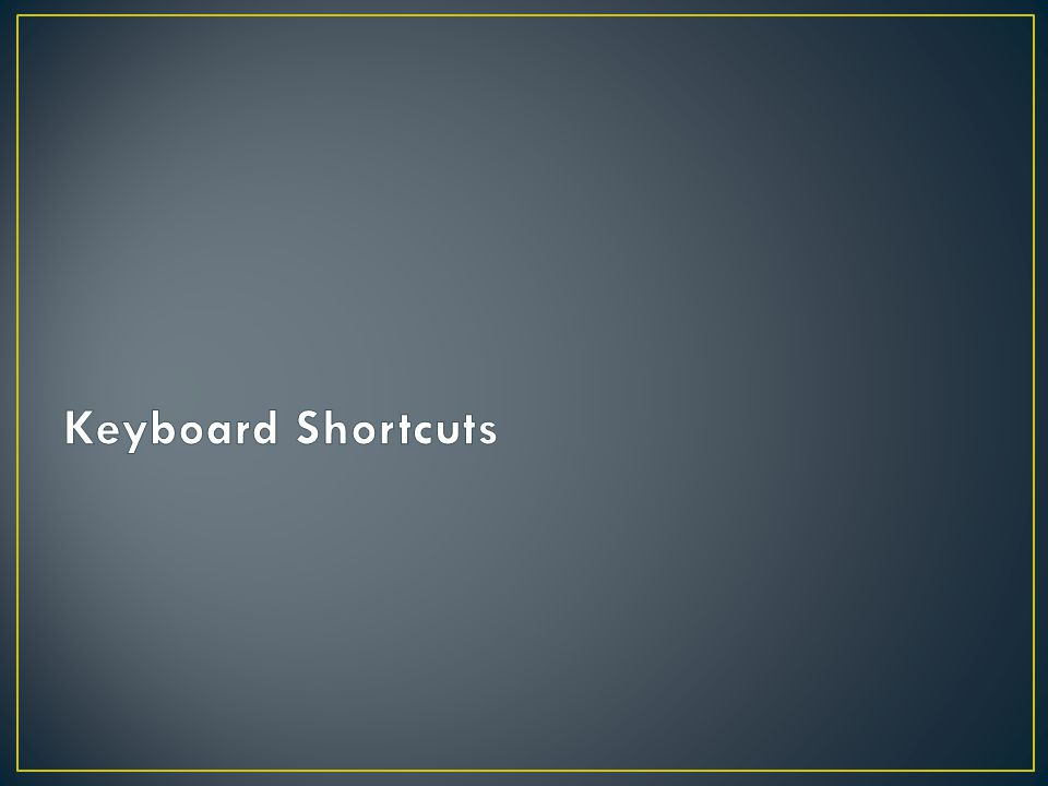 Keyboard shortcuts become second nature once you are familiar with them.