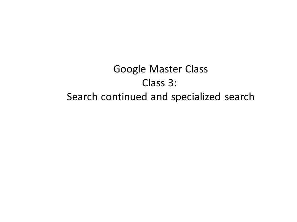 Google Master Class Class 3: Search continued and specialized search