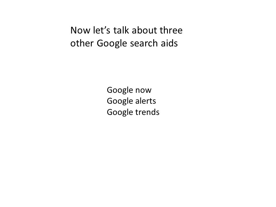 Google now Google alerts Google trends Now let's talk about three other Google search aids