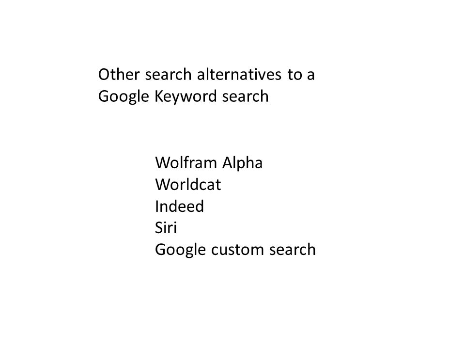 Other search alternatives to a Google Keyword search Wolfram Alpha Worldcat Indeed Siri Google custom search