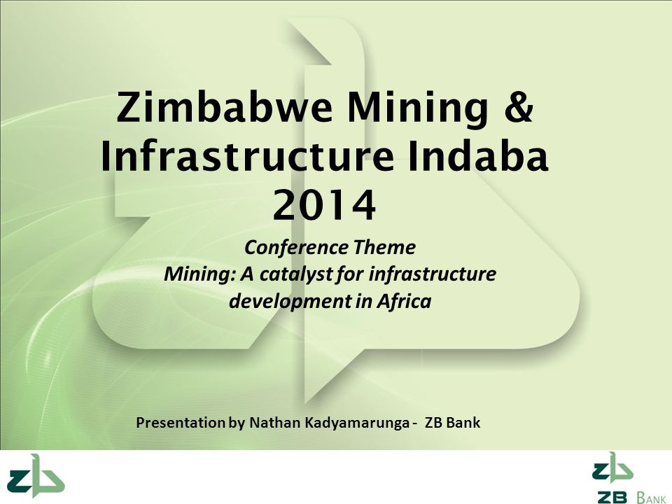 Zimbabwe Mining & Infrastructure Indaba 2014 Conference Theme Mining: A catalyst for infrastructure development in Africa Presentation by Nathan Kadya